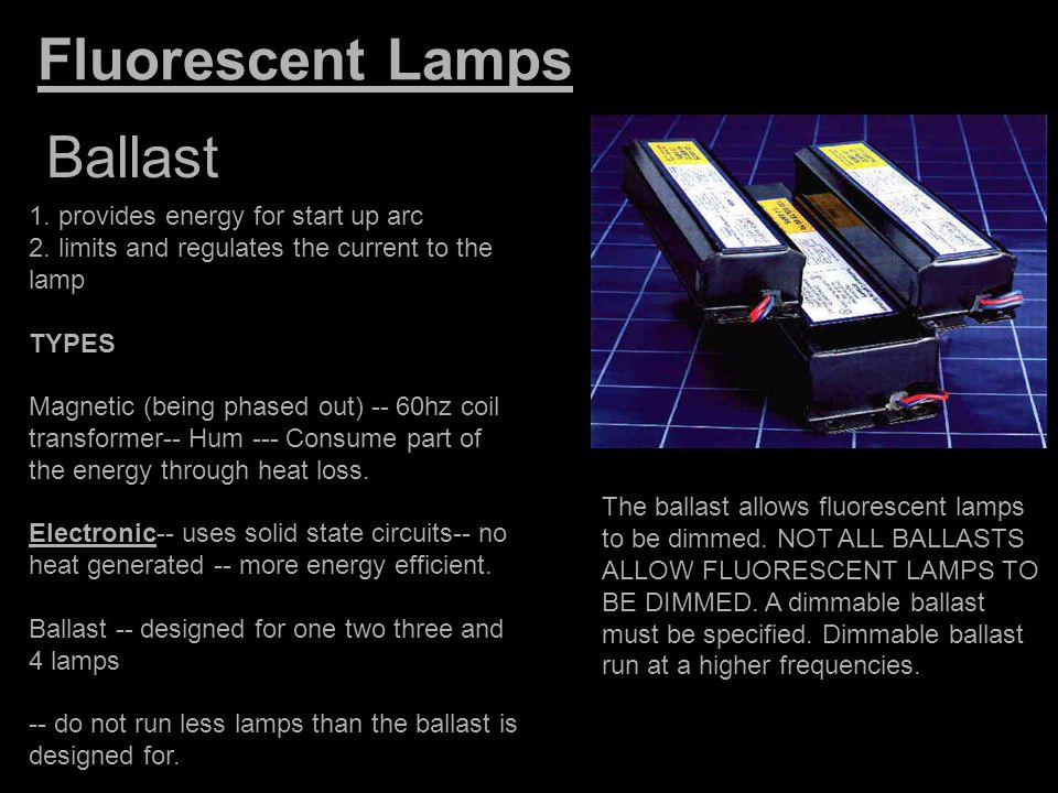 Fluorescent Lamps Ballast 1. provides energy for start up arc