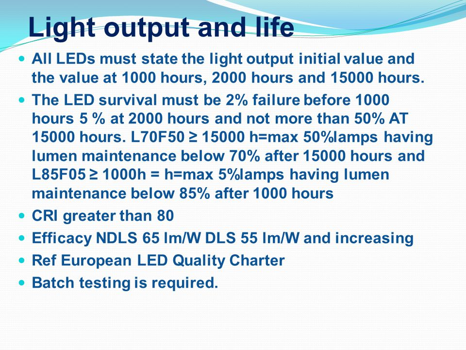 Light output and life All LEDs must state the light output initial value and the value at 1000 hours, 2000 hours and 15000 hours.
