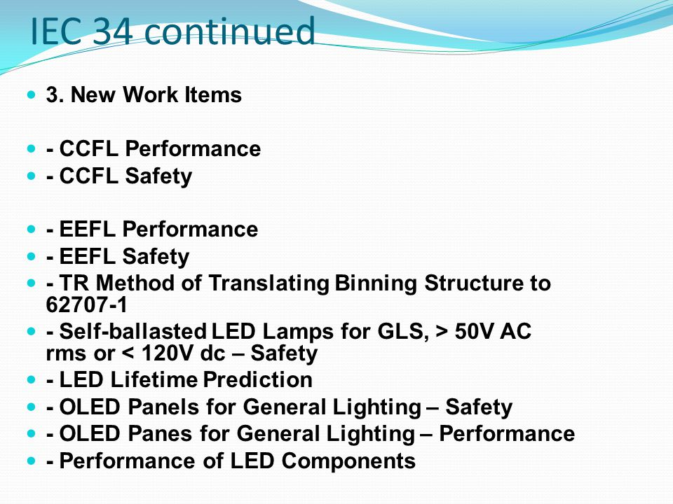 IEC 34 continued 3. New Work Items - CCFL Performance - CCFL Safety