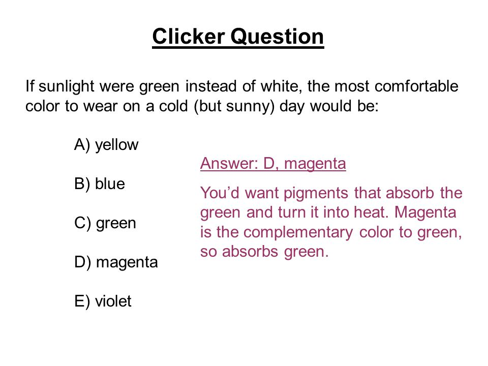 Clicker Question If sunlight were green instead of white, the most comfortable color to wear on a cold (but sunny) day would be: