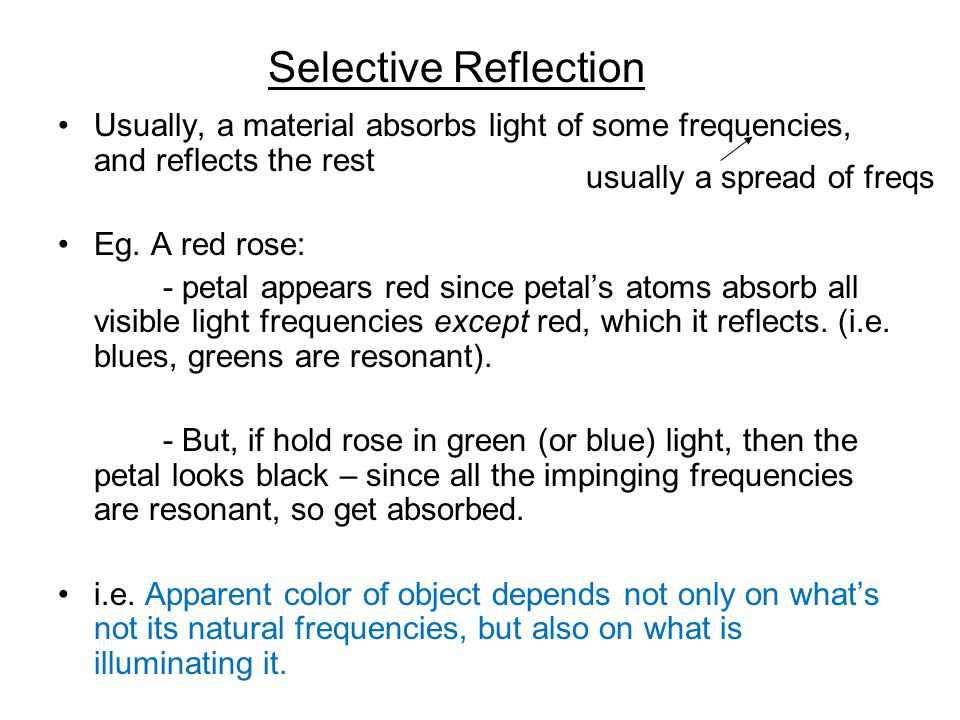 Selective Reflection Usually, a material absorbs light of some frequencies, and reflects the rest. Eg. A red rose: