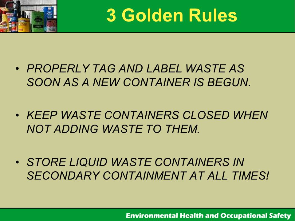 3 Golden Rules PROPERLY TAG AND LABEL WASTE AS SOON AS A NEW CONTAINER IS BEGUN. KEEP WASTE CONTAINERS CLOSED WHEN NOT ADDING WASTE TO THEM.