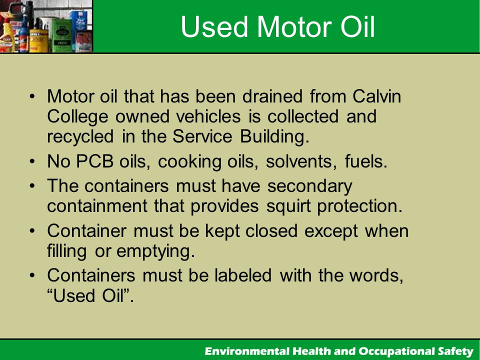 Used Motor Oil Motor oil that has been drained from Calvin College owned vehicles is collected and recycled in the Service Building.