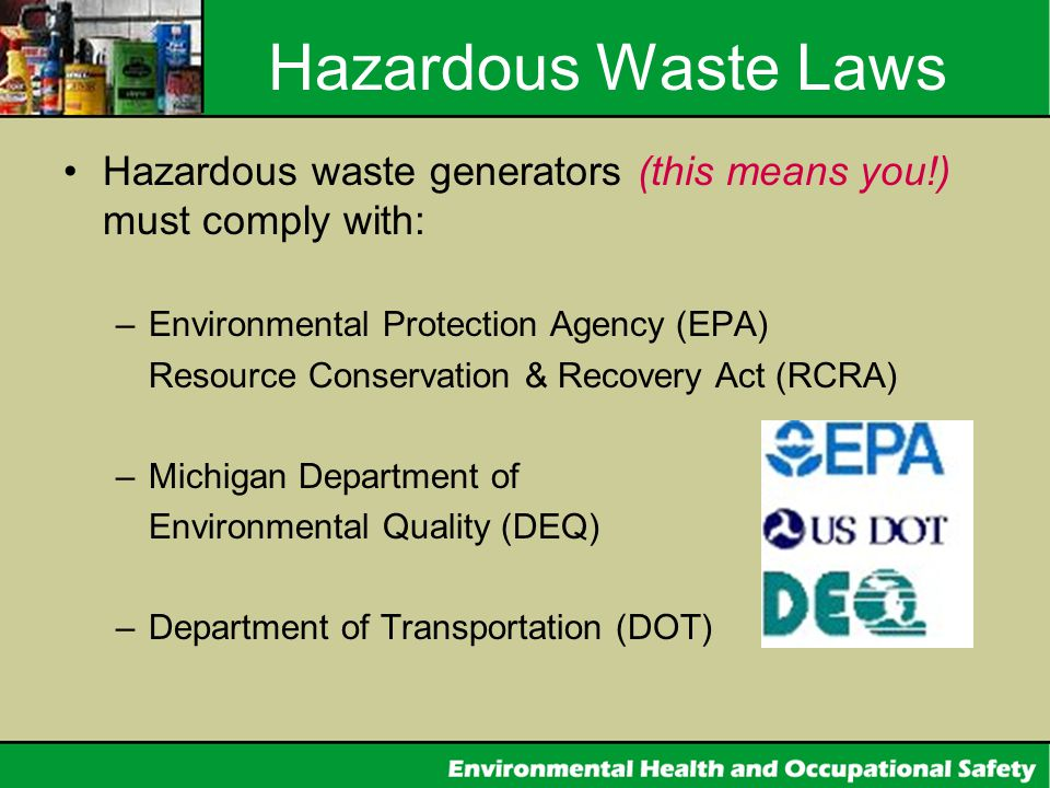 Hazardous Waste Laws Hazardous waste generators (this means you!) must comply with: Environmental Protection Agency (EPA)