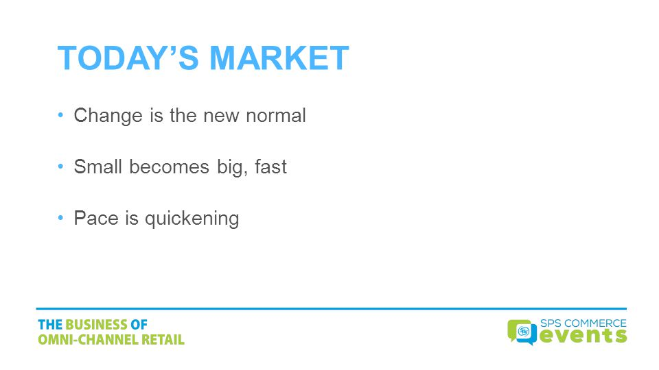 TODAY'S MARKET Change is the new normal Small becomes big, fast