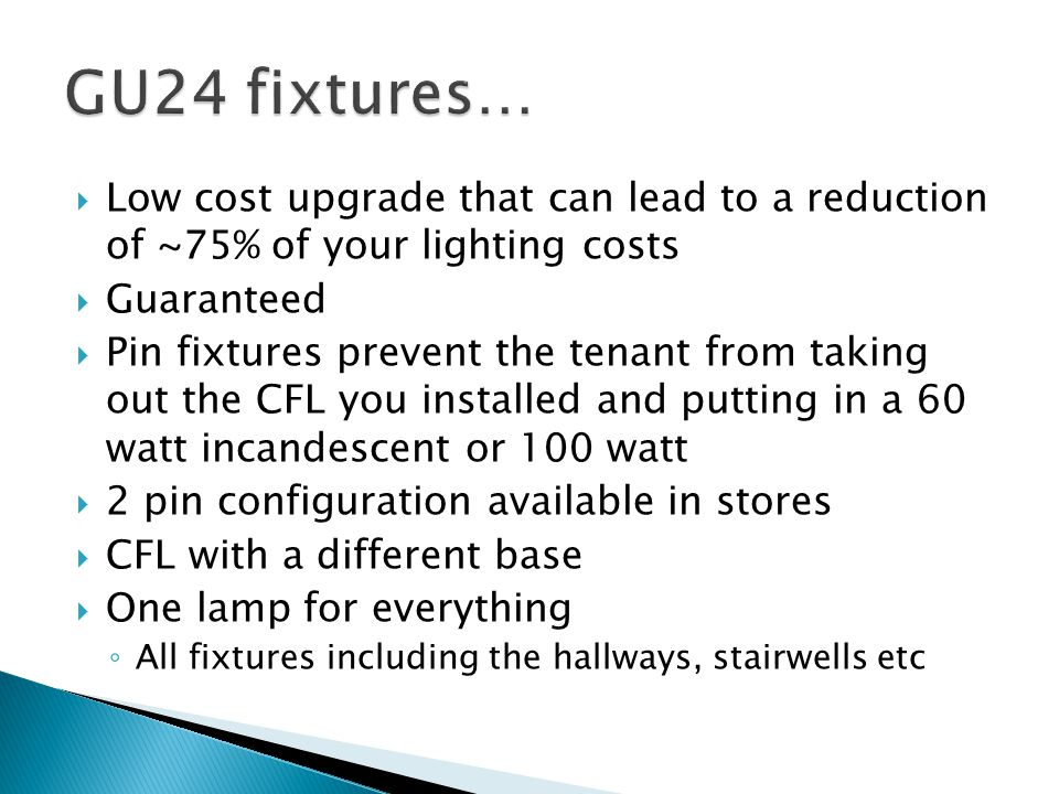 GU24 fixtures… Low cost upgrade that can lead to a reduction of ~75% of your lighting costs. Guaranteed.