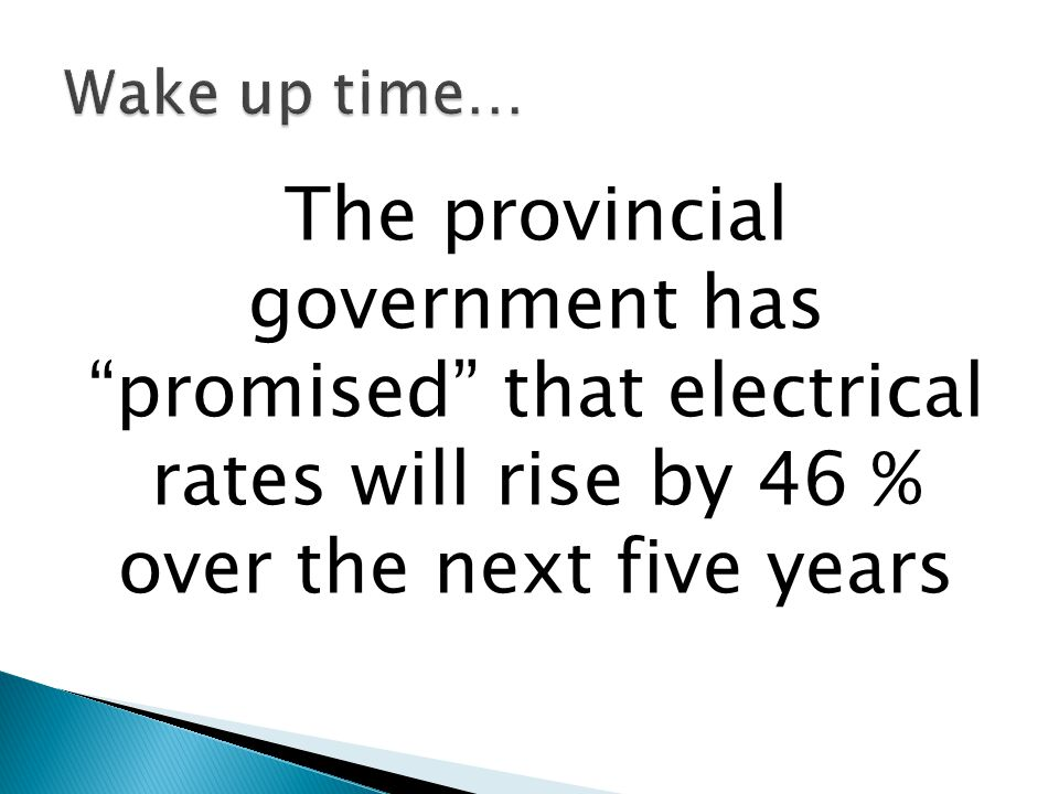 Wake up time… The provincial government has promised that electrical rates will rise by 46 % over the next five years.