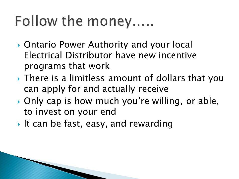Follow the money….. Ontario Power Authority and your local Electrical Distributor have new incentive programs that work.