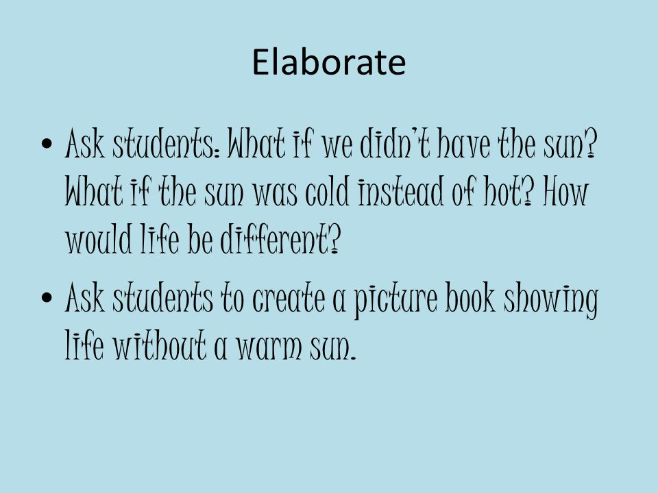 Elaborate Ask students: What if we didn't have the sun What if the sun was cold instead of hot How would life be different