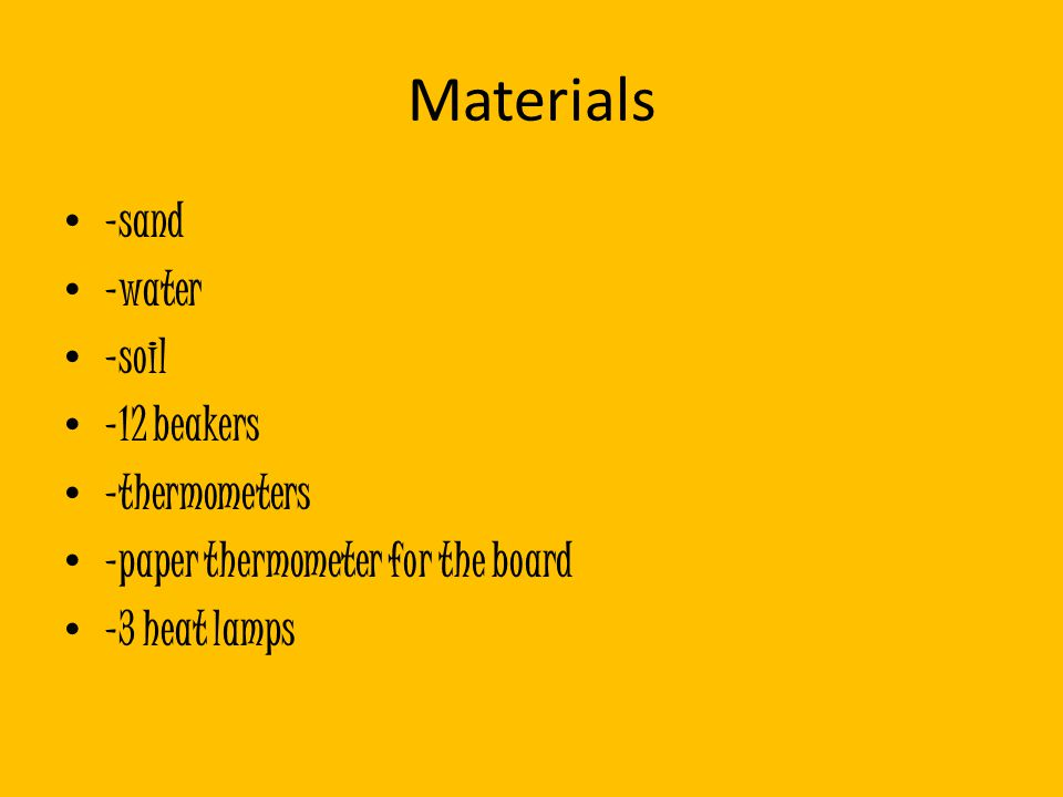 Materials -sand -water -soil -12 beakers -thermometers