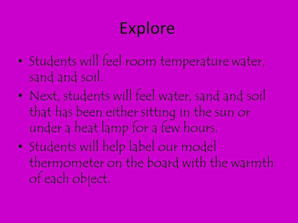 Explore Students will feel room temperature water, sand and soil.