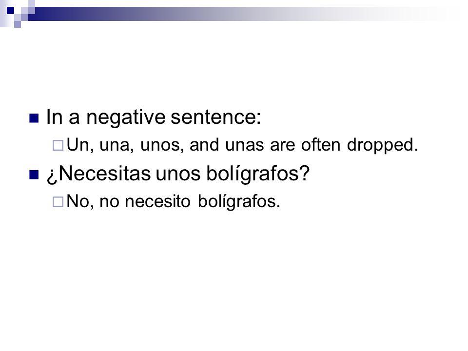 In a negative sentence: ¿Necesitas unos bolígrafos