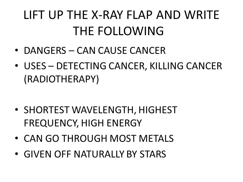 LIFT UP THE X-RAY FLAP AND WRITE THE FOLLOWING