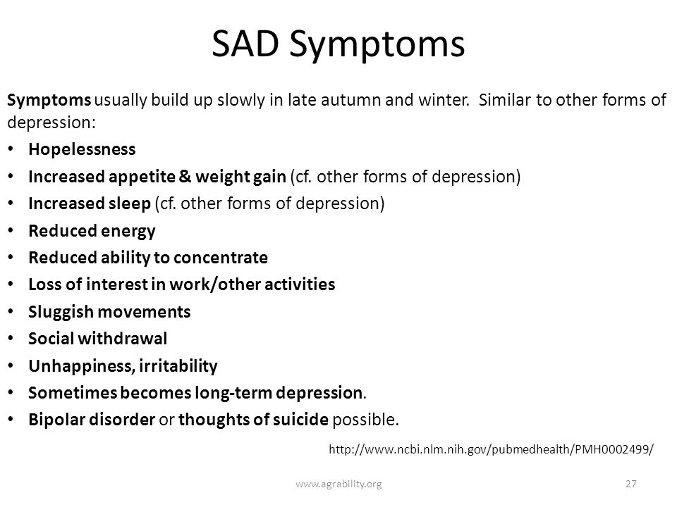 SAD Symptoms Symptoms usually build up slowly in late autumn and winter. Similar to other forms of depression: