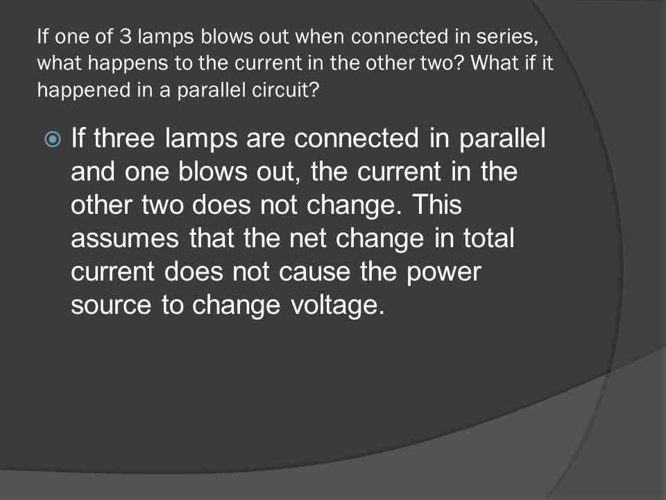 If one of 3 lamps blows out when connected in series, what happens to the current in the other two What if it happened in a parallel circuit