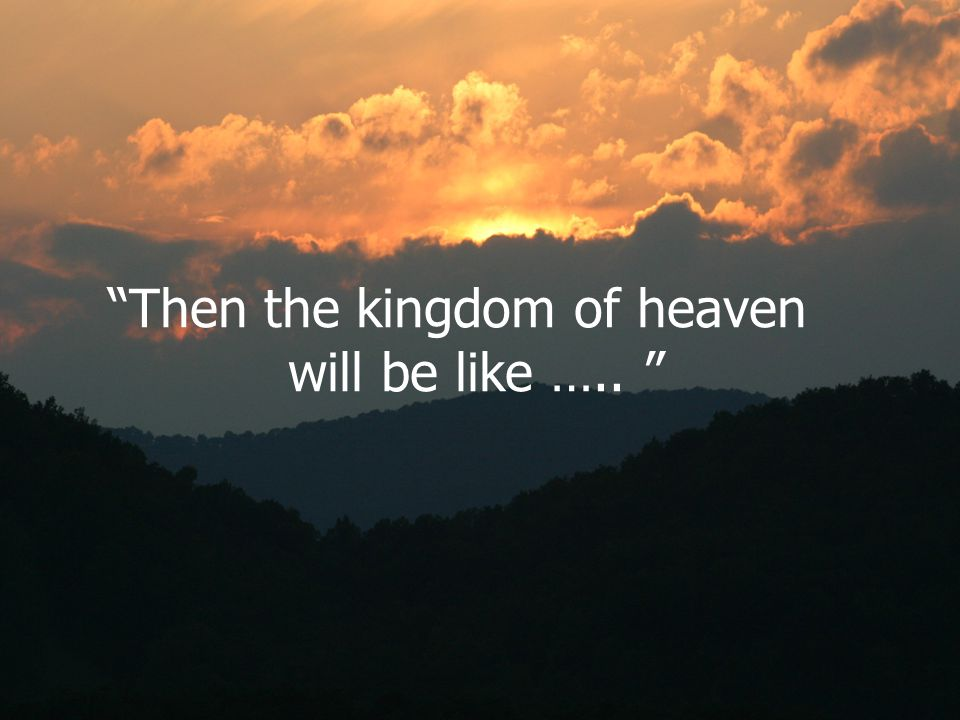 Then the kingdom of heaven
