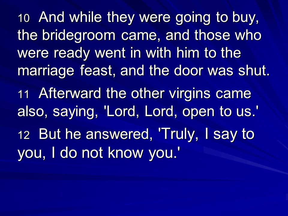 10 And while they were going to buy, the bridegroom came, and those who were ready went in with him to the marriage feast, and the door was shut.