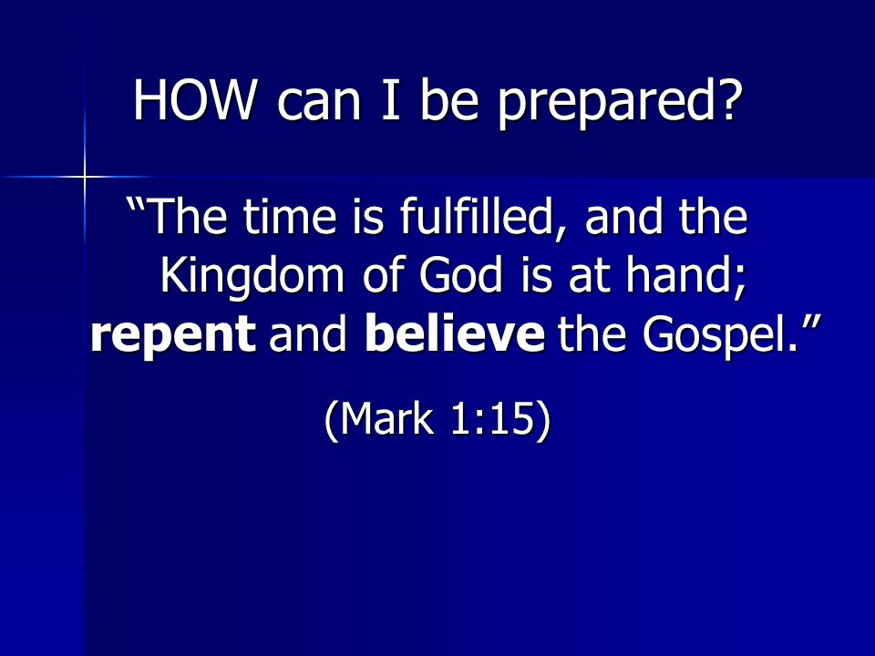 HOW can I be prepared The time is fulfilled, and the Kingdom of God is at hand; repent and believe the Gospel.