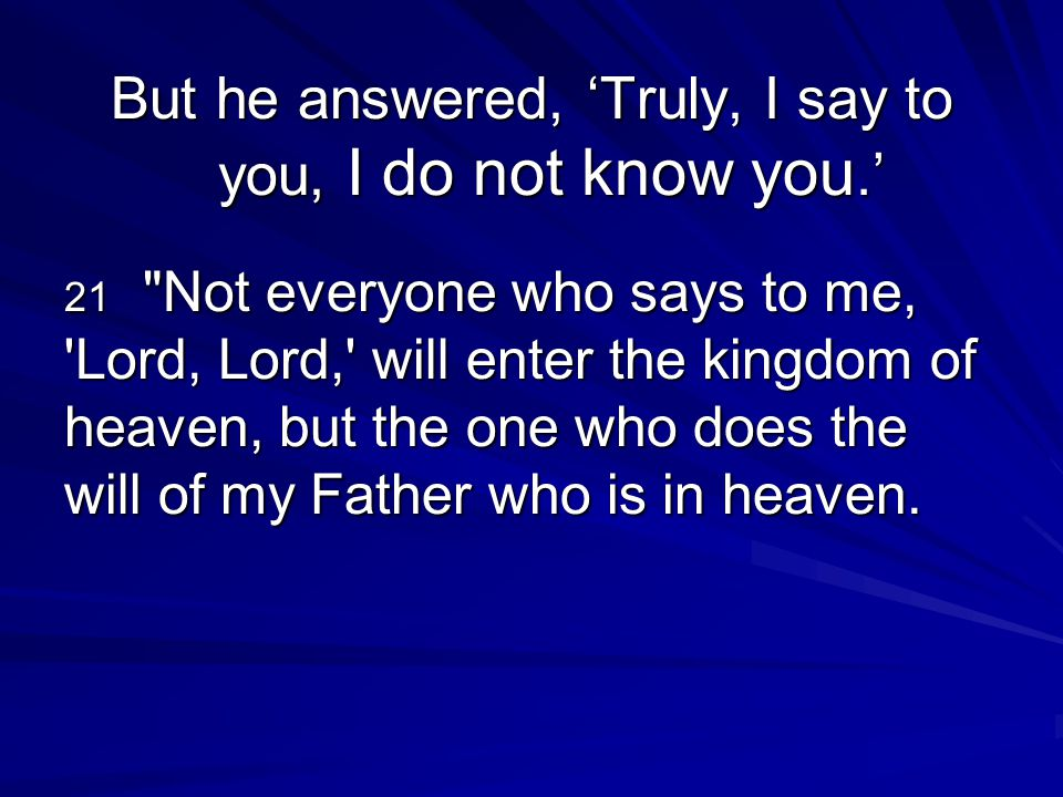 But he answered, 'Truly, I say to you, I do not know you.'