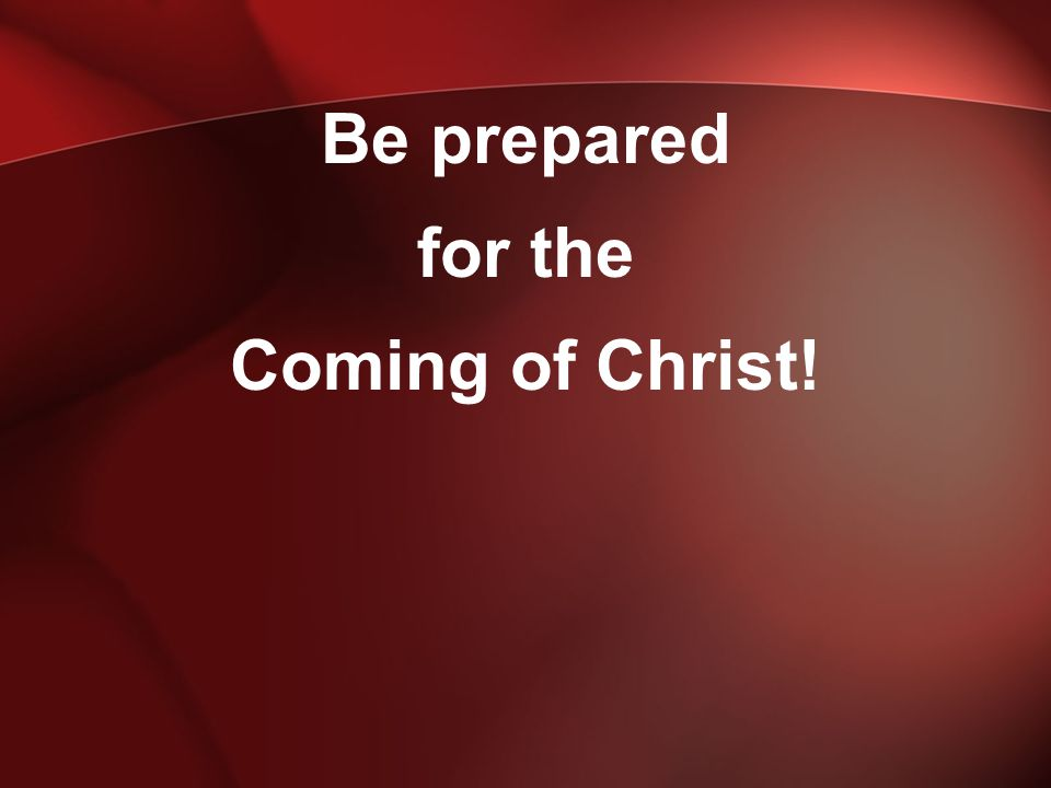 Be prepared for the Coming of Christ!