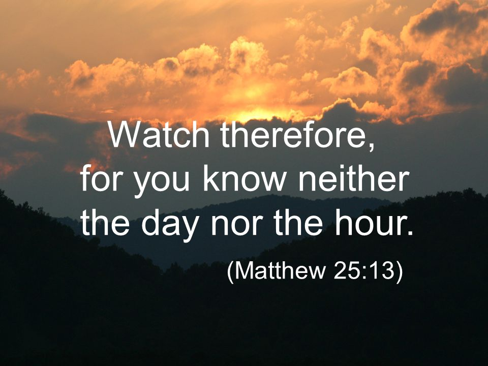 Watch therefore, for you know neither the day nor the hour.