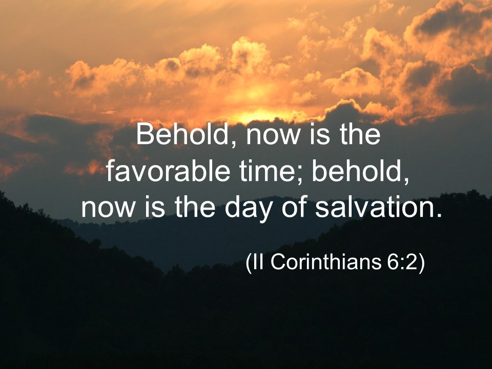 Behold, now is the favorable time; behold, now is the day of salvation. (II Corinthians 6:2)