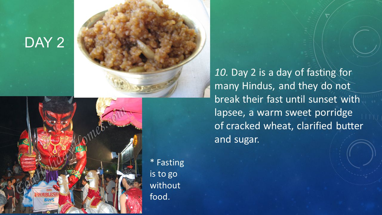 10. Day 2 is a day of fasting for many Hindus, and they do not break their fast until sunset with lapsee, a warm sweet porridge of cracked wheat, clarified butter and sugar.