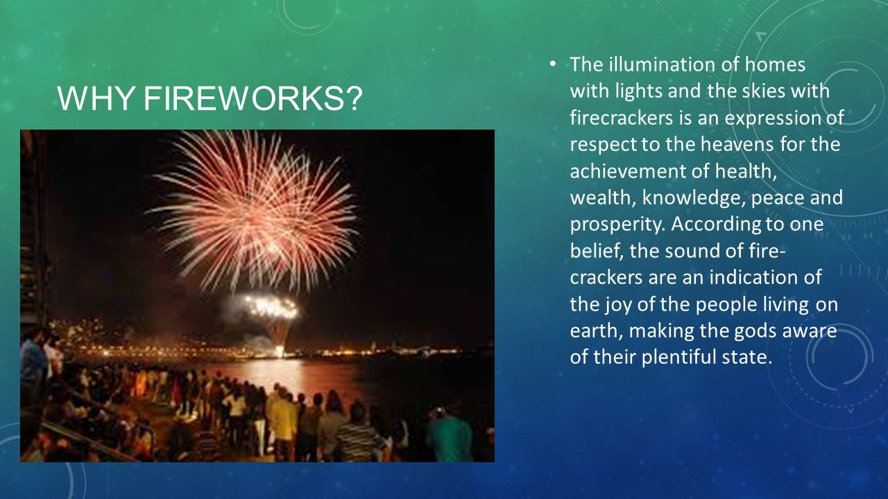 The illumination of homes with lights and the skies with firecrackers is an expression of respect to the heavens for the achievement of health, wealth, knowledge, peace and prosperity. According to one belief, the sound of fire- crackers are an indication of the joy of the people living on earth, making the gods aware of their plentiful state.