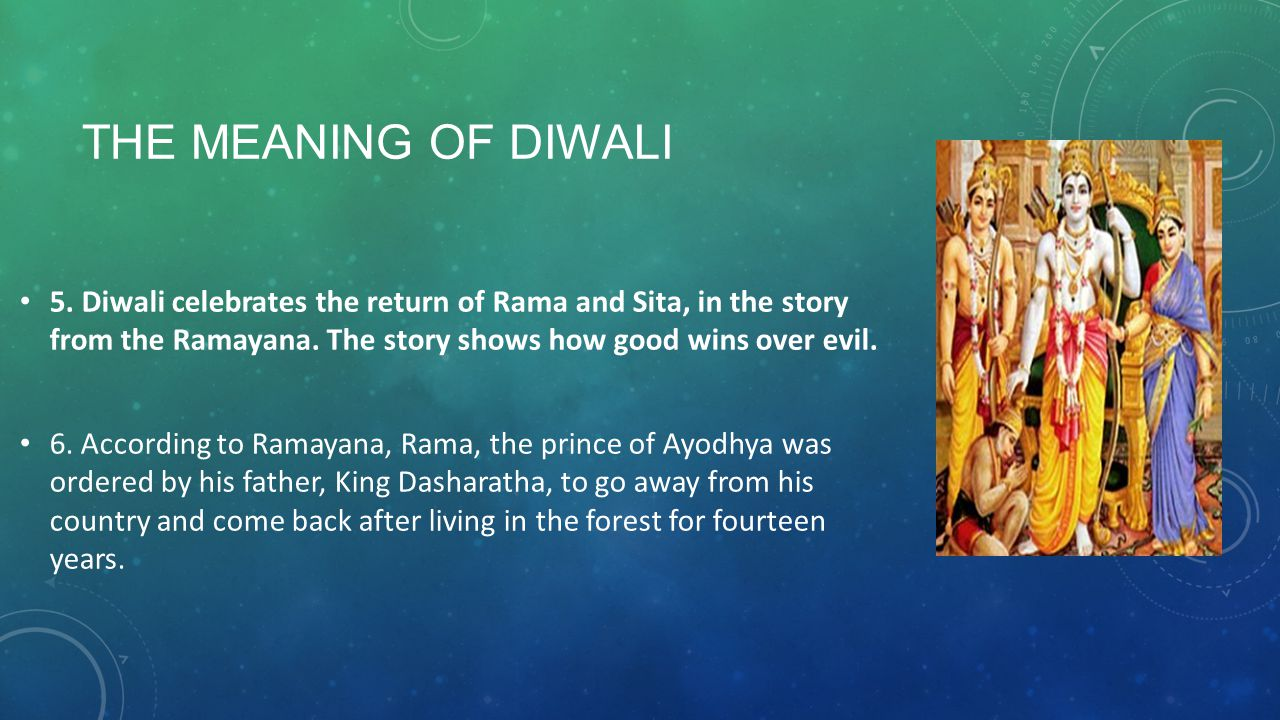 The meaning of diwali 5. Diwali celebrates the return of Rama and Sita, in the story from the Ramayana. The story shows how good wins over evil.