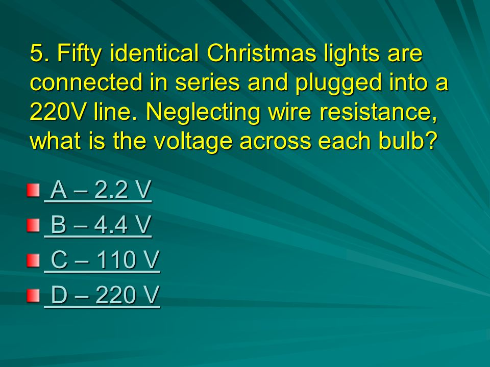 5. Fifty identical Christmas lights are connected in series and plugged into a 220V line. Neglecting wire resistance, what is the voltage across each bulb