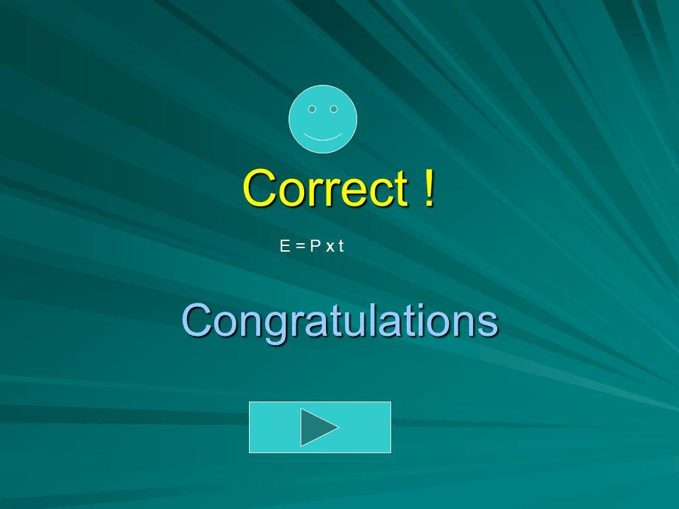 Correct ! E = P x t Congratulations
