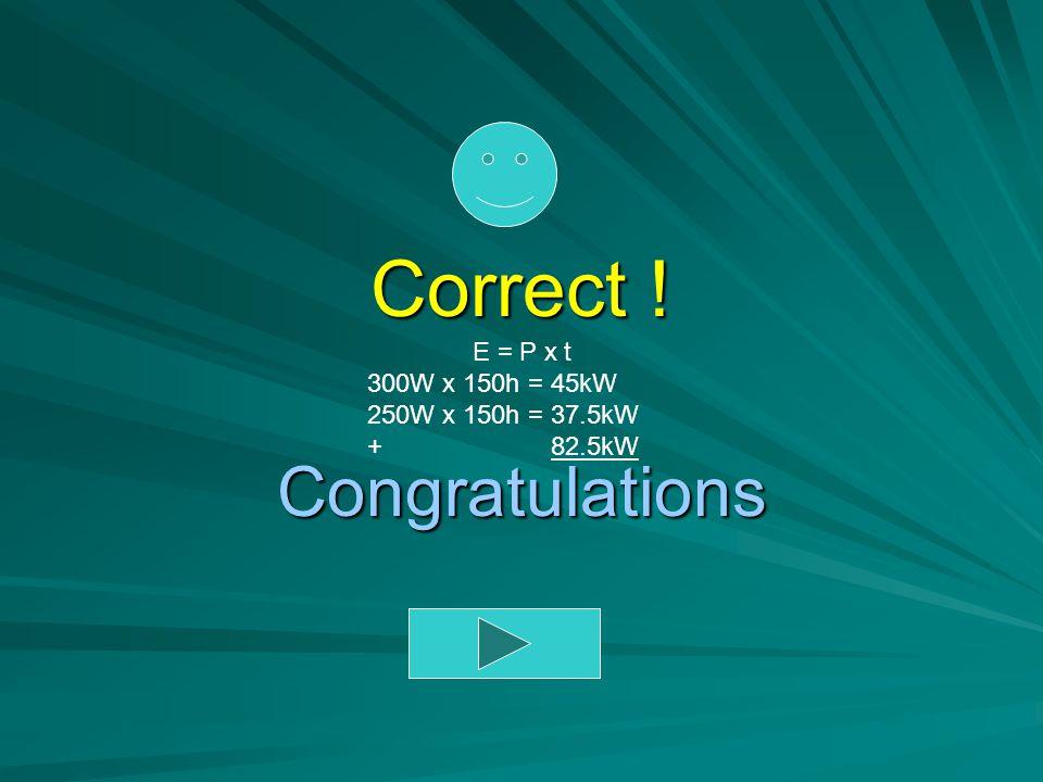 Correct ! Congratulations E = P x t 300W x 150h = 45kW