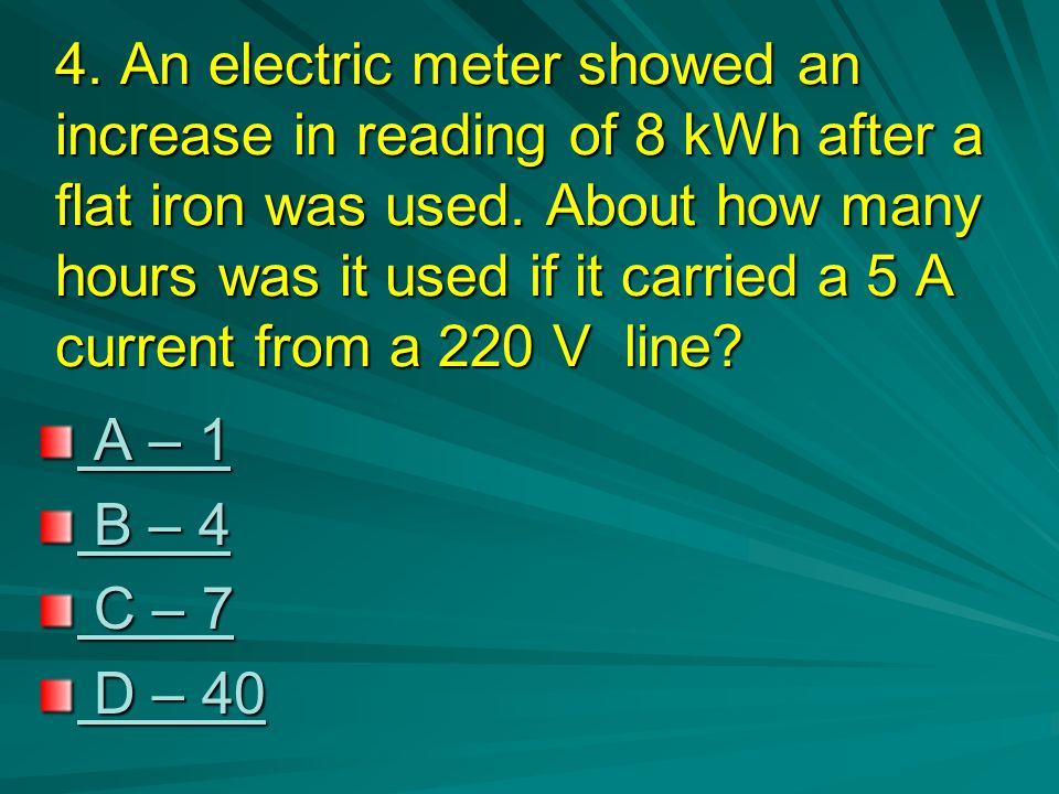 4. An electric meter showed an increase in reading of 8 kWh after a flat iron was used. About how many hours was it used if it carried a 5 A current from a 220 V line