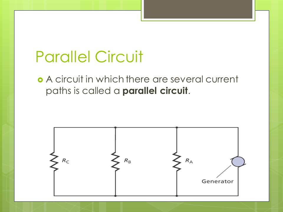 Parallel Circuit A circuit in which there are several current paths is called a parallel circuit.