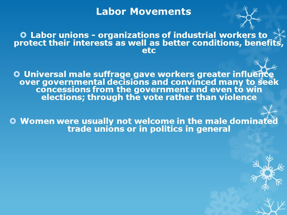 Labor Movements Labor unions - organizations of industrial workers to protect their interests as well as better conditions, benefits, etc.