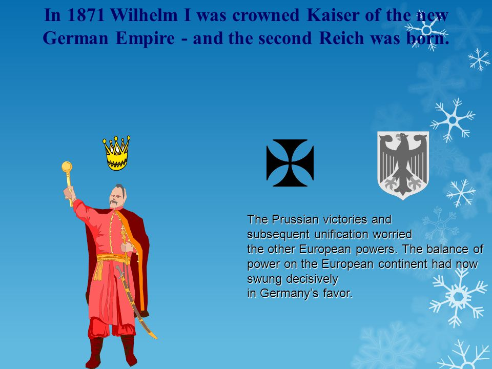 In 1871 Wilhelm I was crowned Kaiser of the new