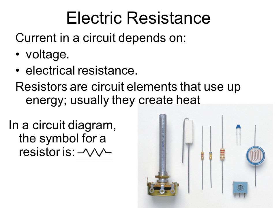 Electric Resistance Current in a circuit depends on: voltage.