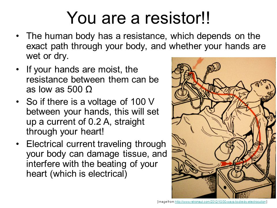 You are a resistor!! The human body has a resistance, which depends on the exact path through your body, and whether your hands are wet or dry.