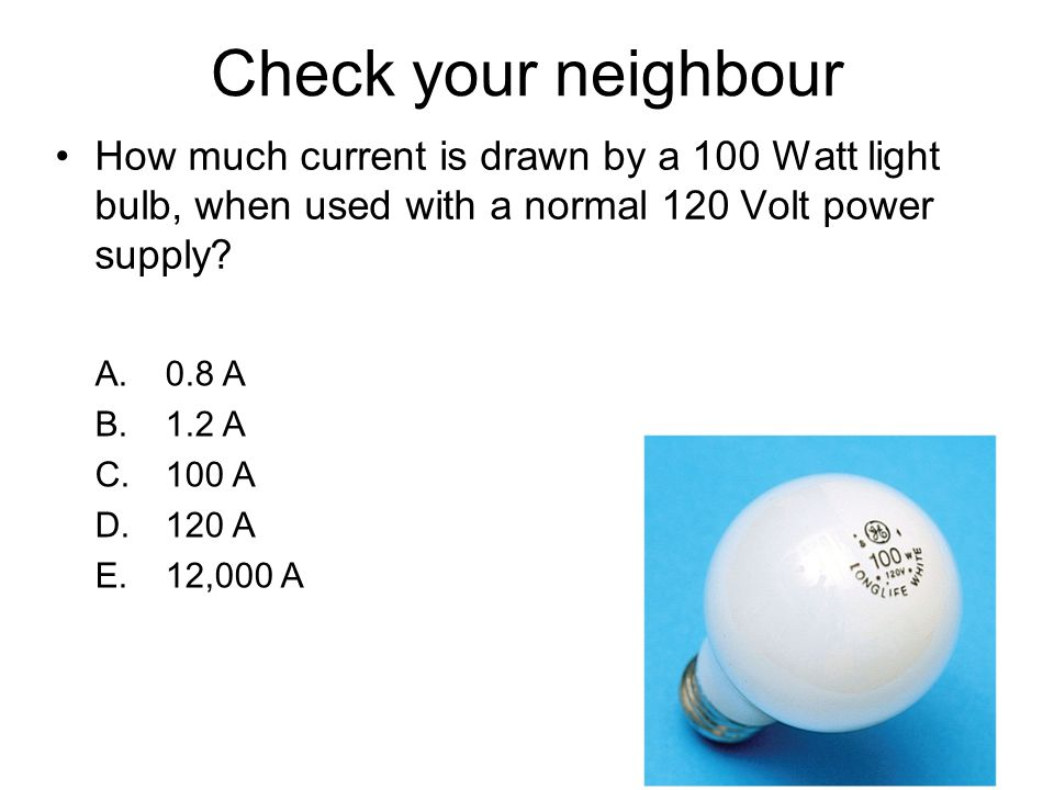 Check your neighbour How much current is drawn by a 100 Watt light bulb, when used with a normal 120 Volt power supply