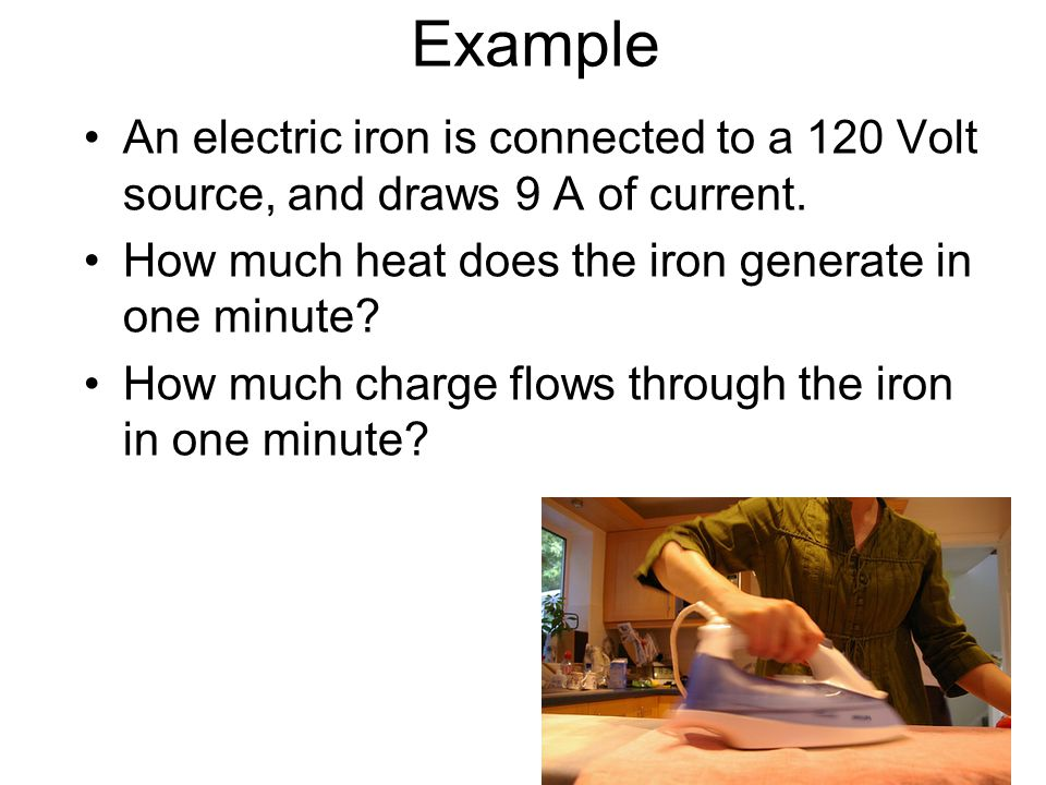 Example An electric iron is connected to a 120 Volt source, and draws 9 A of current. How much heat does the iron generate in one minute