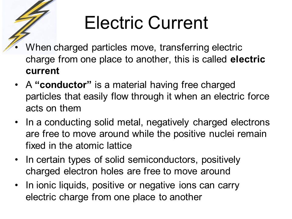 Electric Current When charged particles move, transferring electric charge from one place to another, this is called electric current.