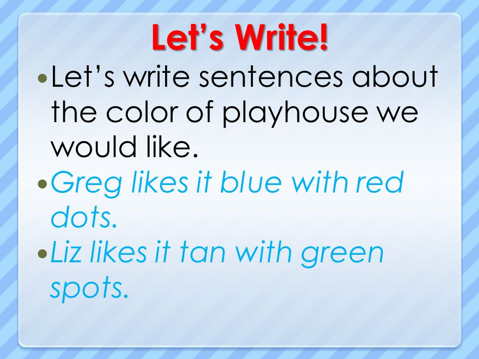Let's Write! Let's write sentences about the color of playhouse we would like. Greg likes it blue with red dots.