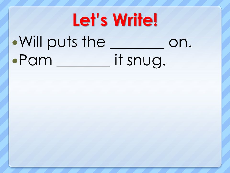 Let's Write! Will puts the _______ on. Pam _______ it snug.