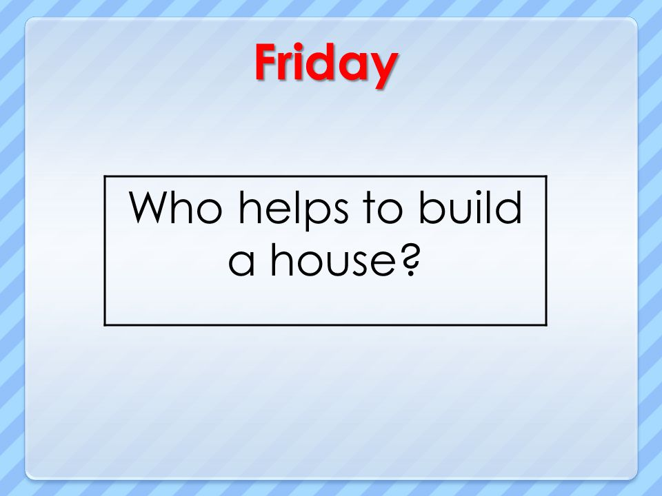 Who helps to build a house