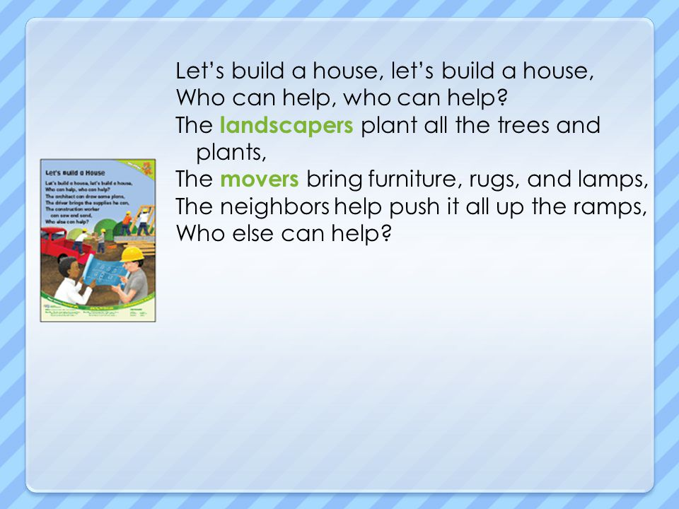 Let's build a house, let's build a house, Who can help, who can help