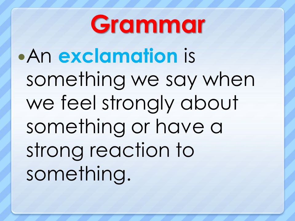 Grammar An exclamation is something we say when we feel strongly about something or have a strong reaction to something.