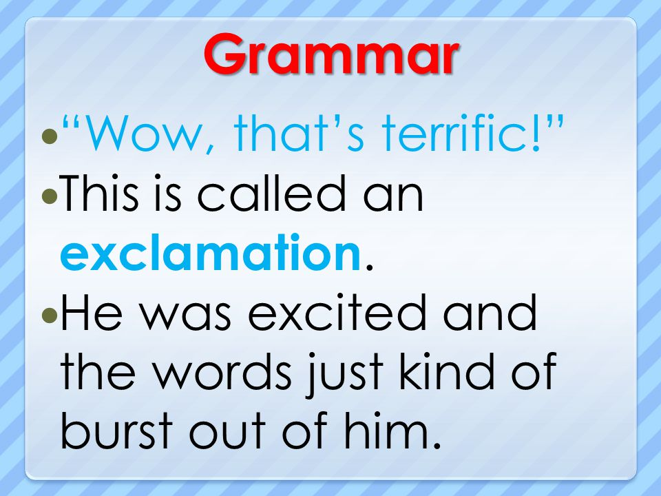 Grammar Wow, that's terrific! This is called an exclamation.