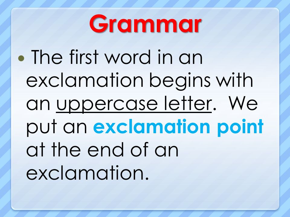 Grammar The first word in an exclamation begins with an uppercase letter.