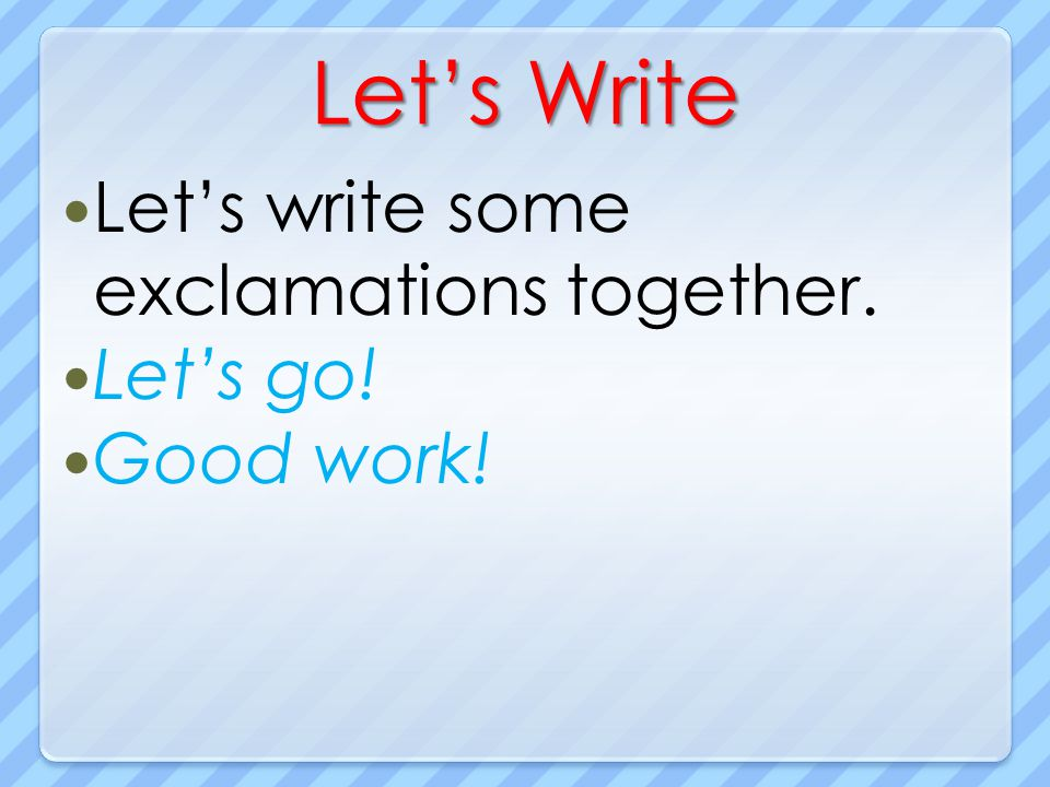 Let's Write Let's write some exclamations together. Let's go!