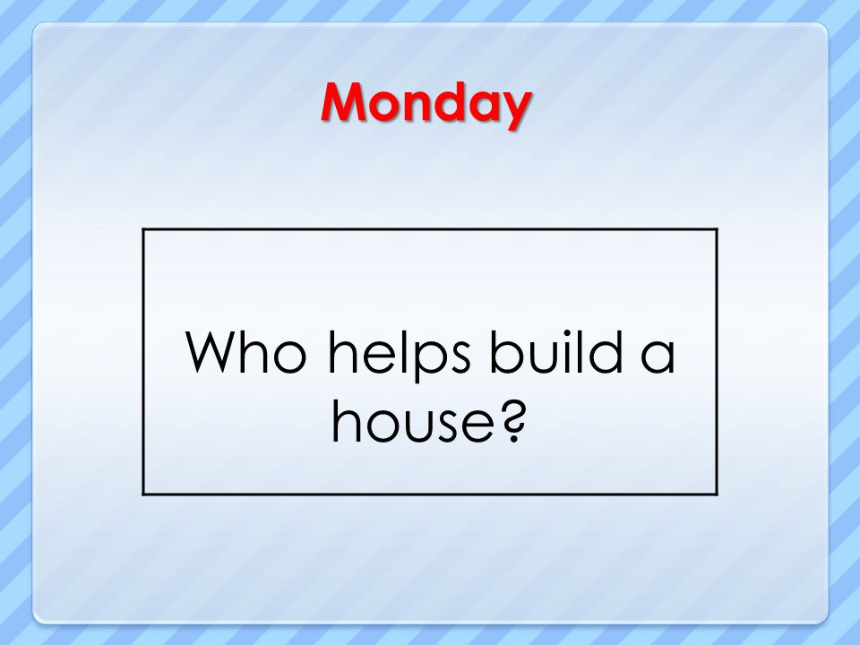 Monday Who helps build a house